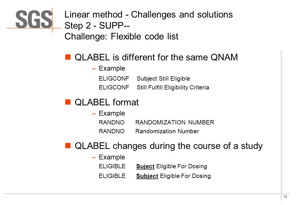 73 Linear method - Challenges and solutions Step 2 - SUPP-- Challenge: Flexible code list QLABEL is different for the same QNAM –Example ELIGCONF Subject Still Eligible ELIGCONF Still Fulfill Eligibility Criteria QLABEL format –Example RANDNO RANDOMIZATION NUMBER RANDNO Randomization Number QLABEL changes during the course of a study –Example ELIGIBLE Suject Eligible For Dosing ELIGIBLE Subject Eligible For Dosing