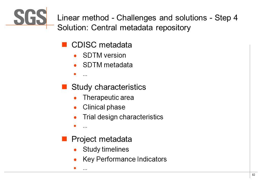 82 Linear method - Challenges and solutions - Step 4 Solution: Central metadata repository CDISC metadata  SDTM version  SDTM metadata ... Study ch