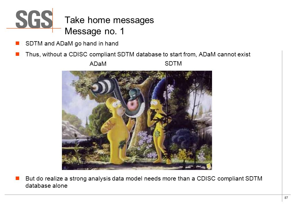 87 Take home messages Message no. 1 ADaM SDTM SDTM and ADaM go hand in hand Thus, without a CDISC compliant SDTM database to start from, ADaM cannot e
