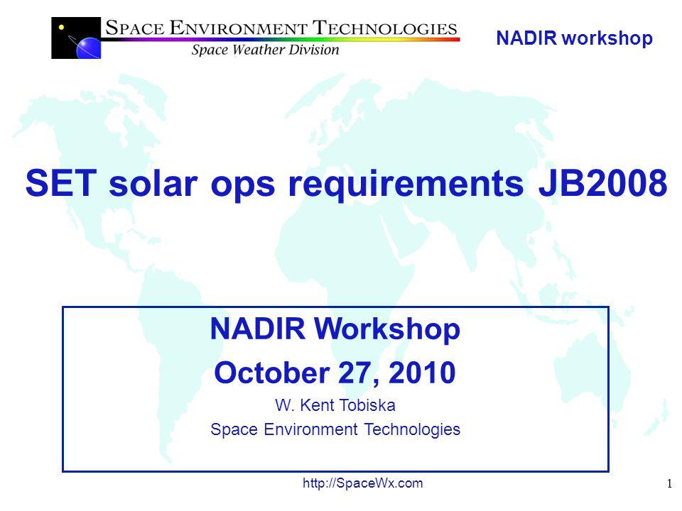 NADIR workshop 1 http://SpaceWx.com SET solar ops requirements JB2008 NADIR Workshop October 27, 2010 W.
