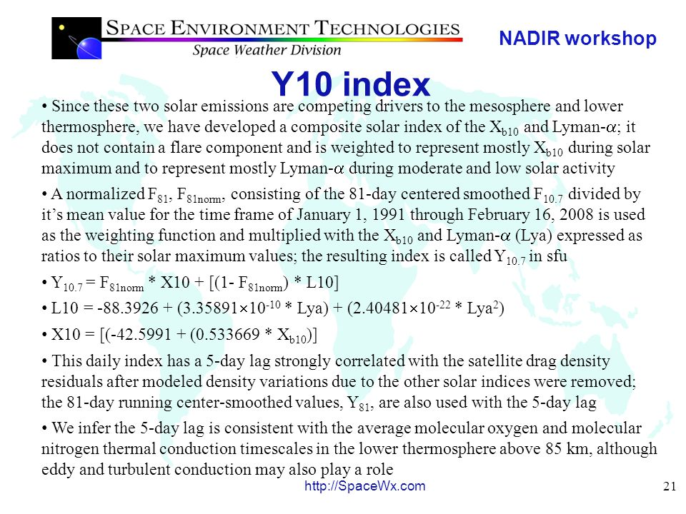 NADIR workshop 21 http://SpaceWx.com Y10 index Since these two solar emissions are competing drivers to the mesosphere and lower thermosphere, we have developed a composite solar index of the X b10 and Lyman-  ; it does not contain a flare component and is weighted to represent mostly X b10 during solar maximum and to represent mostly Lyman-  during moderate and low solar activity A normalized F 81, F 81norm, consisting of the 81-day centered smoothed F 10.7 divided by it's mean value for the time frame of January 1, 1991 through February 16, 2008 is used as the weighting function and multiplied with the X b10 and Lyman-  (Lya) expressed as ratios to their solar maximum values; the resulting index is called Y 10.7 in sfu Y 10.7 = F 81norm * X10 + [(1- F 81norm ) * L10] L10 = -88.3926 + (3.35891  10 -10 * Lya) + (2.40481  10 -22 * Lya 2 ) X10 = [(-42.5991 + (0.533669 * X b10 )] This daily index has a 5-day lag strongly correlated with the satellite drag density residuals after modeled density variations due to the other solar indices were removed; the 81-day running center-smoothed values, Y 81, are also used with the 5-day lag We infer the 5-day lag is consistent with the average molecular oxygen and molecular nitrogen thermal conduction timescales in the lower thermosphere above 85 km, although eddy and turbulent conduction may also play a role