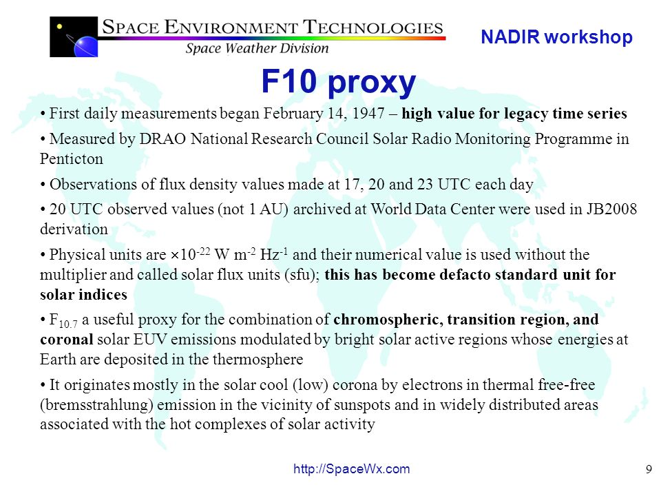 NADIR workshop 9 http://SpaceWx.com F10 proxy First daily measurements began February 14, 1947 – high value for legacy time series Measured by DRAO National Research Council Solar Radio Monitoring Programme in Penticton Observations of flux density values made at 17, 20 and 23 UTC each day 20 UTC observed values (not 1 AU) archived at World Data Center were used in JB2008 derivation Physical units are  10 -22 W m -2 Hz -1 and their numerical value is used without the multiplier and called solar flux units (sfu); this has become defacto standard unit for solar indices F 10.7 a useful proxy for the combination of chromospheric, transition region, and coronal solar EUV emissions modulated by bright solar active regions whose energies at Earth are deposited in the thermosphere It originates mostly in the solar cool (low) corona by electrons in thermal free-free (bremsstrahlung) emission in the vicinity of sunspots and in widely distributed areas associated with the hot complexes of solar activity