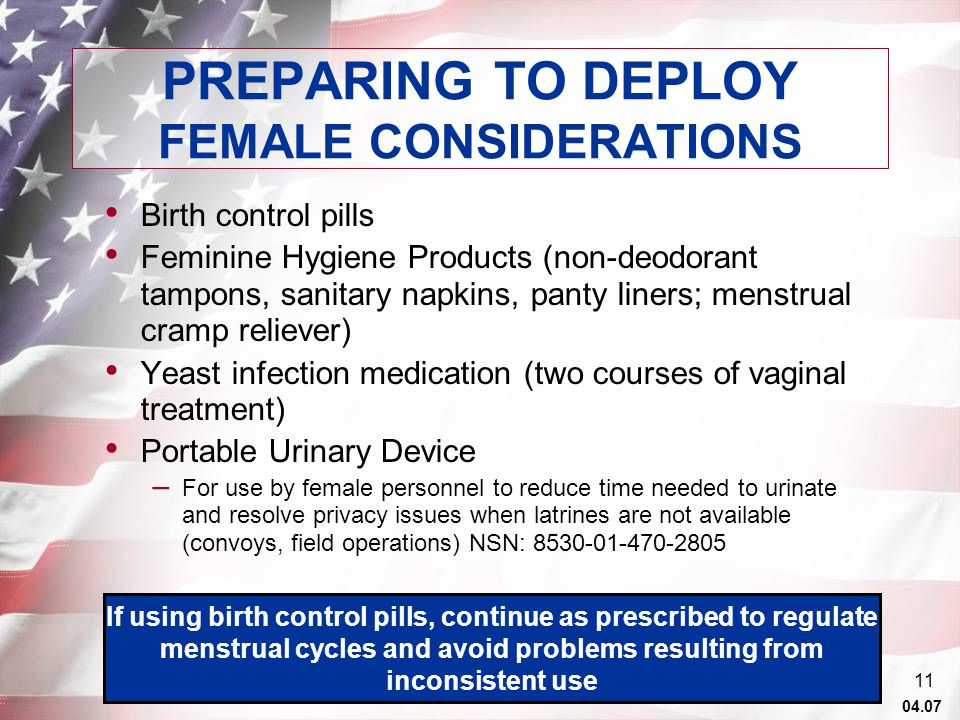 04.07 10 ADDITIONAL PACKING ITEMS: Cotton underwear (10 changes) Birth control supplies Personal Hygiene Products Anti-fungal cream/powder & shower shoes Insect repellent, sunscreen, eye and hearing protection, lip balm, skin lotion PREPARING TO DEPLOY If you need medications or hygiene items which may not be available through normal supply systems, obtain a 6-month supply, or enough for the duration of the operation