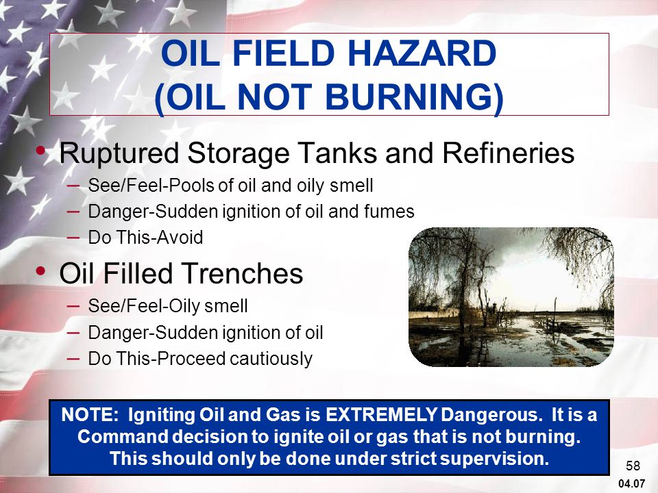 04.07 57 OIL FIELD HAZARD (OIL NOT BURNING) Blown Well Head – See/Feel-Violent jet and spray of oil, pools of oil, rotten egg smell – Danger-Sudden ignition of oil, oil spray, toxic gases and fumes, projectiles from well head, discharging weapons may ignite oil and gas – Do This-Avoid area, avoid oil spray, clean with soapy water, stay away from well heads, don mask and evacuate upwind, use detection equipment if available Intact Well Head – See/Feel-Pipes and valves, may be surrounded by sand bags – Danger-Undetonated charges which may explode – Do This-Avoid the well head