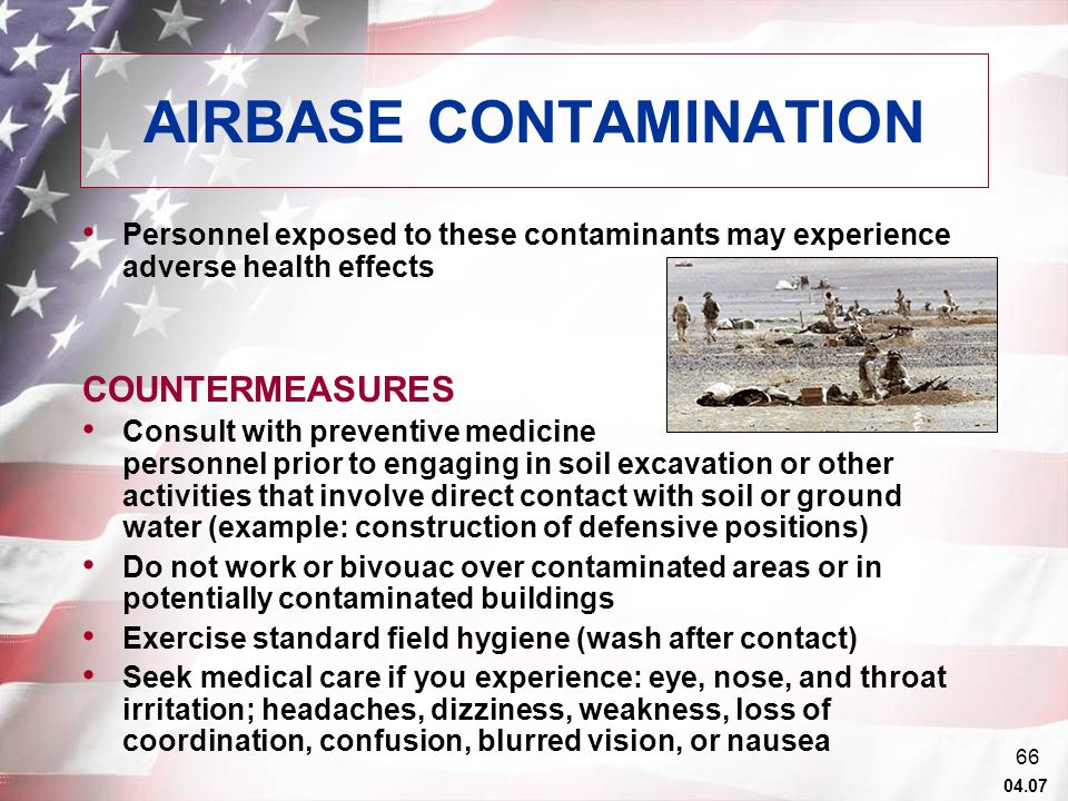 04.07 65 AIRBASE CONTAMINATION Soil and ground water contamination as a result of poor storage management, accidental releases, and improper waste disposal techniques – Kerosene, diesel fuel, gasoline, heating oil, lubricants, organic solvents, PCBs, heavy metals, rocket propellants, and de-icing compounds Volatile organic compounds evaporating from soil and ground water may accumulate in the airspace inside of tents or buildings constructed over contaminated areas