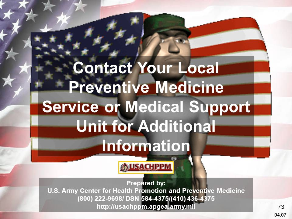 04.07 73 Contact Your Local Preventive Medicine Service or Medical Support Unit for Additional Information Prepared by: U.S.