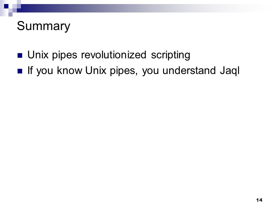 14 Summary Unix pipes revolutionized scripting If you know Unix pipes, you understand Jaql