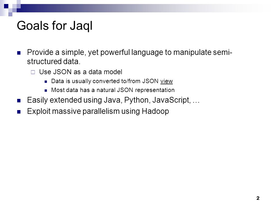 13 Rough Unix analogs of Jaql UnixJaql catvar -> merge join grepfilter cut, paste, sed, tr map sort headtop uniqdistinct sort > filenamewrite tee Unix: stream of bytes / lines Jaql: stream of JSON items more structure / types