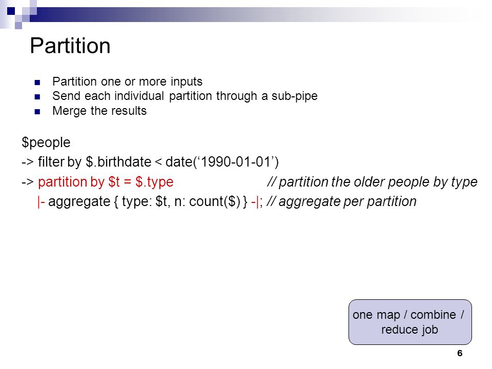 6 Partition $people -> filter by $.birthdate < date('1990-01-01') -> partition by $t = $.type// partition the older people by type |- aggregate { type: $t, n: count($) } -|; // aggregate per partition Partition one or more inputs Send each individual partition through a sub-pipe Merge the results one map / combine / reduce job