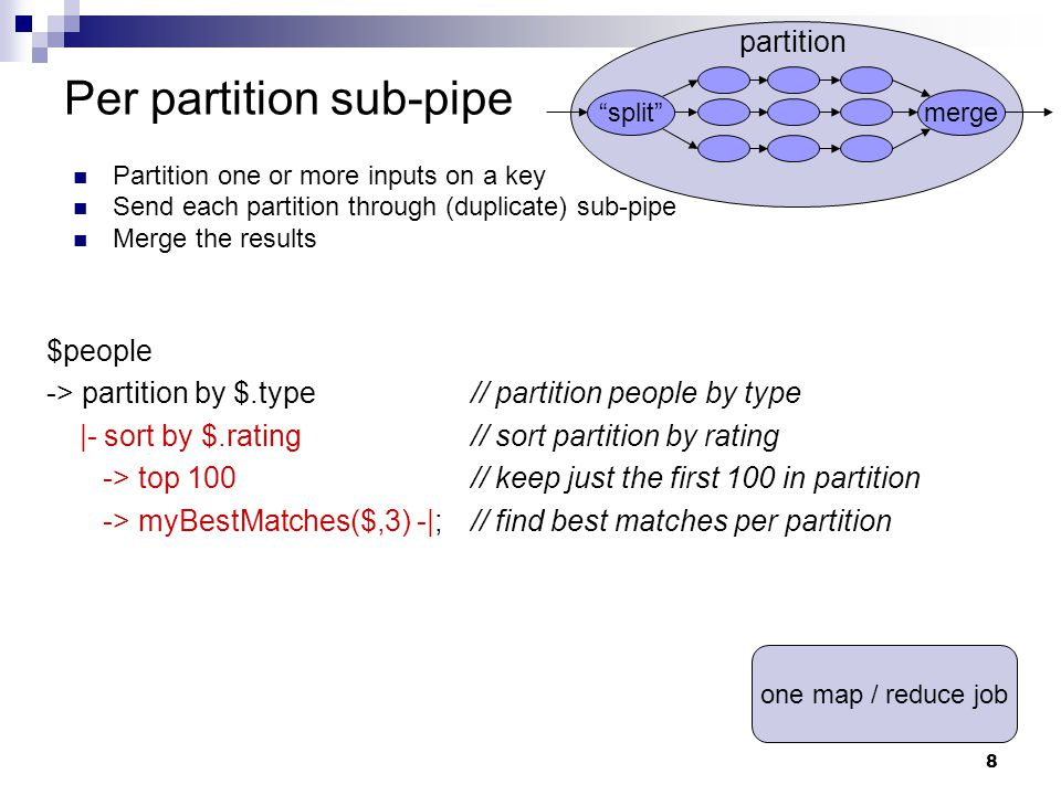 8 Per partition sub-pipe Partition one or more inputs on a key Send each partition through (duplicate) sub-pipe Merge the results merge split partition $people -> partition by $.type// partition people by type |- sort by $.rating// sort partition by rating -> top 100// keep just the first 100 in partition -> myBestMatches($,3) -|;// find best matches per partition one map / reduce job