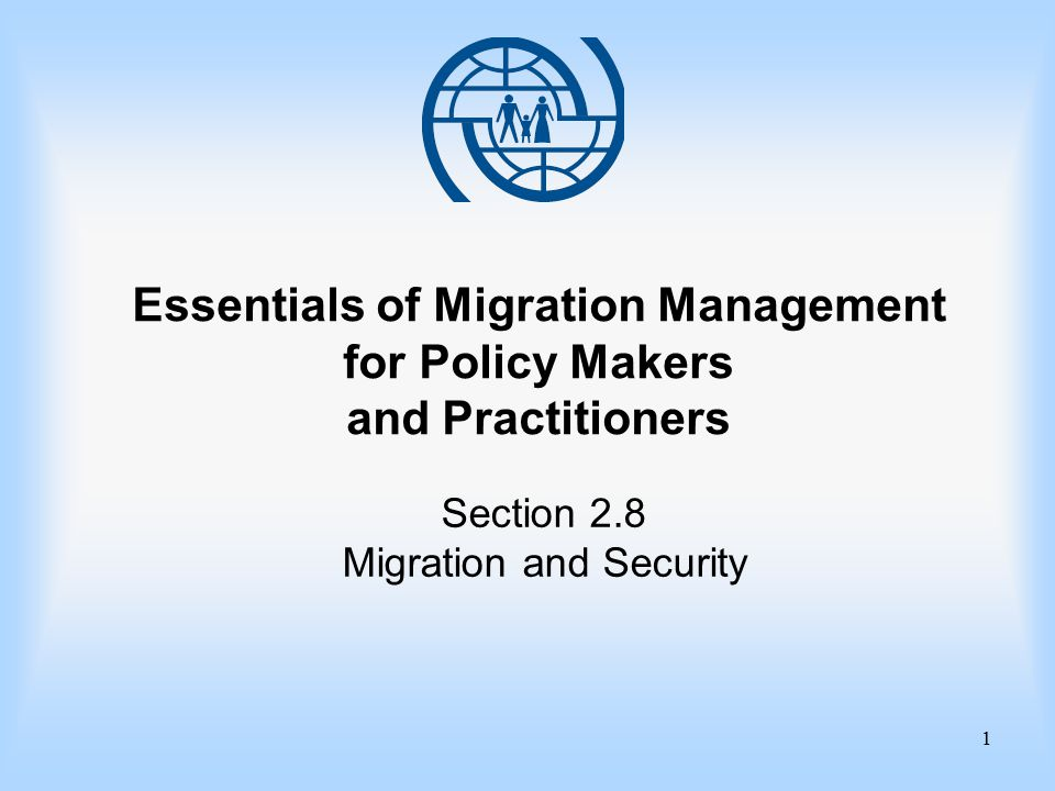 Essentials of Migration Management 2 Section 2.8 Migration and Security Learning Objectives improve your ability to address current security concerns through migration policy and legislation in your setting understand how the operational impact of security measures can affect migration policy options identify areas where security concerns impact on migration policies and procedures understand the importance of security for developing migration policy options