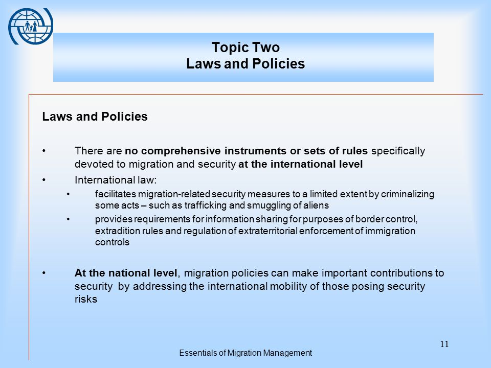 Essentials of Migration Management 11 Topic Two Laws and Policies Laws and Policies There are no comprehensive instruments or sets of rules specifical