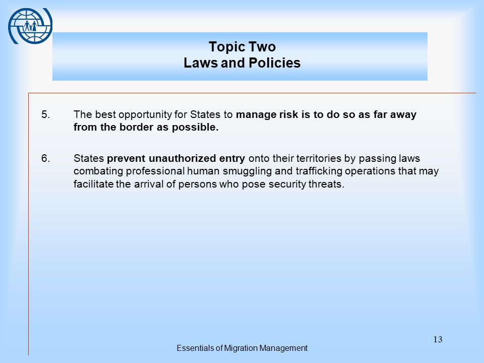 Essentials of Migration Management 13 Topic Two Laws and Policies 5.The best opportunity for States to manage risk is to do so as far away from the bo
