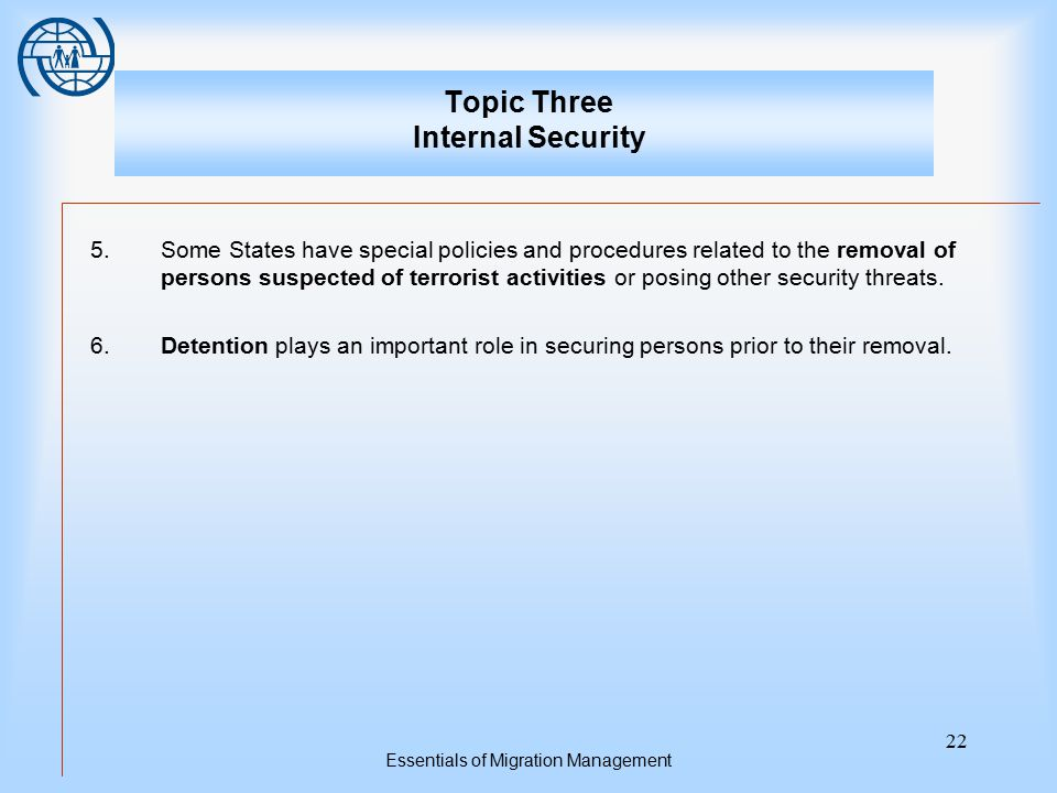 Essentials of Migration Management 22 Topic Three Internal Security 5.Some States have special policies and procedures related to the removal of perso