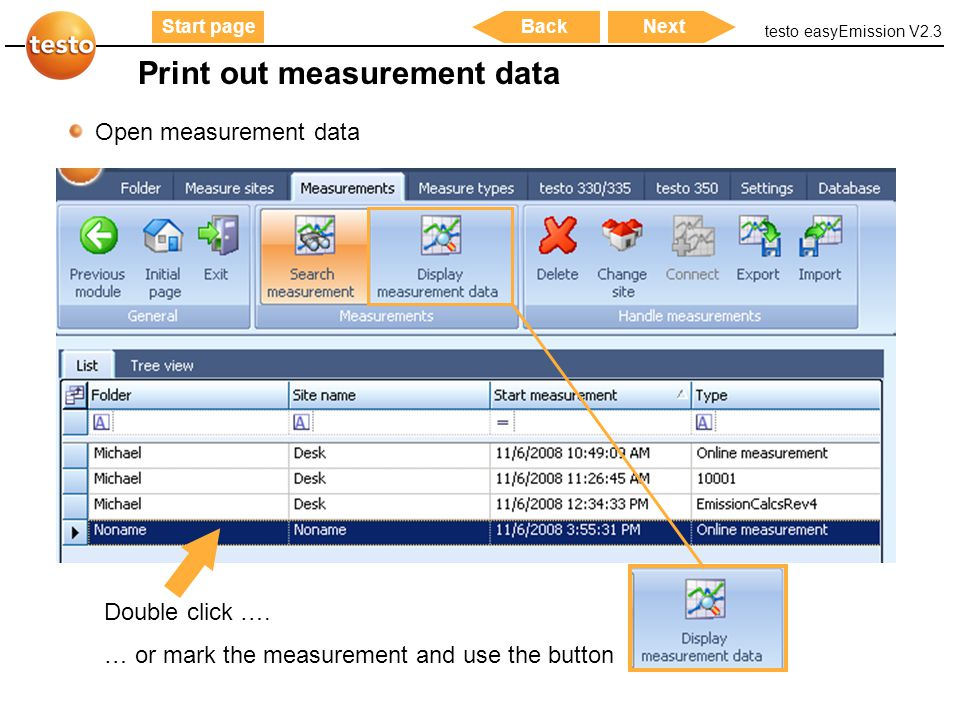 testo easyEmission V2.3 26 Start pageNextBack Open measurement data Print out measurement data Double click …. … or mark the measurement and use the b