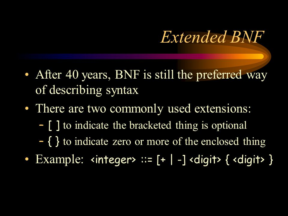 Extended BNF After 40 years, BNF is still the preferred way of describing syntax There are two commonly used extensions: –[ ] to indicate the bracketed thing is optional –{ } to indicate zero or more of the enclosed thing Example: ::= [+ | -] { }
