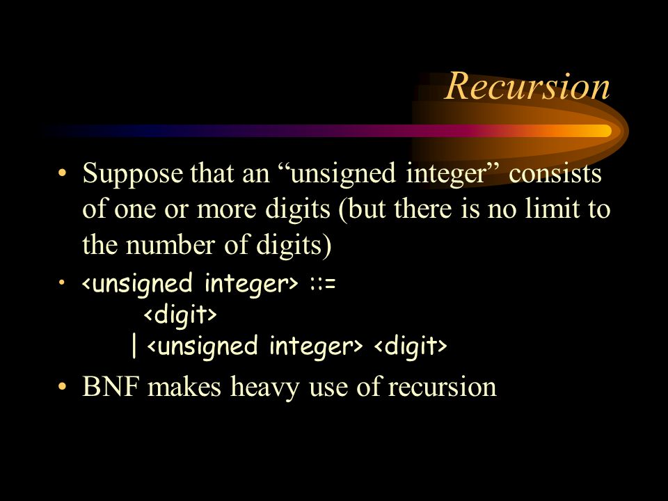 Recursion Suppose that an unsigned integer consists of one or more digits (but there is no limit to the number of digits) ::= | BNF makes heavy use of recursion