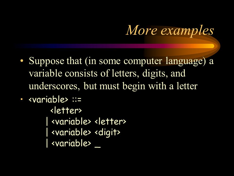 More examples Suppose that (in some computer language) a variable consists of letters, digits, and underscores, but must begin with a letter ::= | | | _