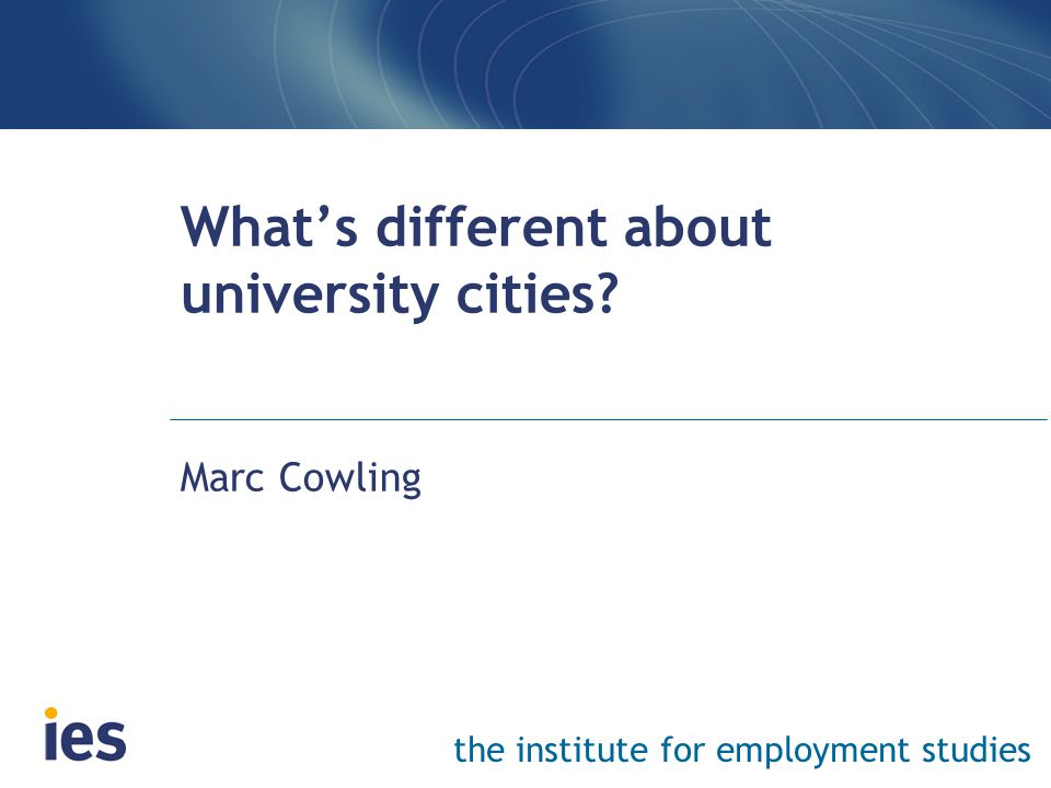 the institute for employment studies What's different about university cities? Marc Cowling