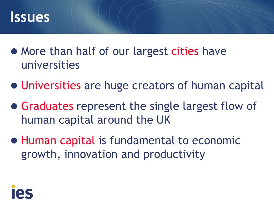 Issues More than half of our largest cities have universities Universities are huge creators of human capital Graduates represent the single largest flow of human capital around the UK Human capital is fundamental to economic growth, innovation and productivity