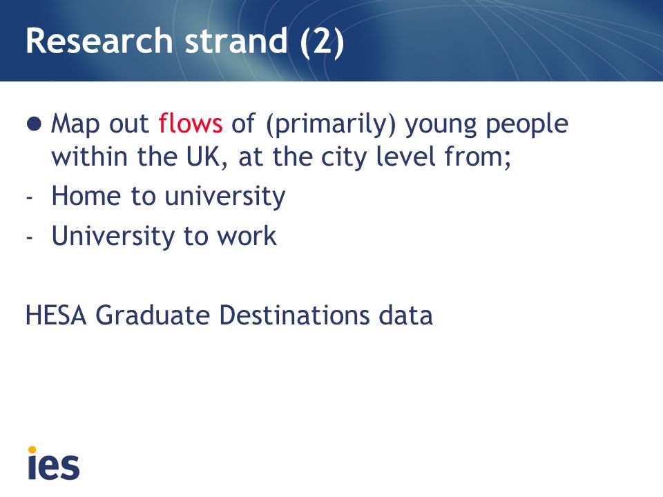 Research strand (2) Map out flows of (primarily) young people within the UK, at the city level from; - Home to university - University to work HESA Graduate Destinations data