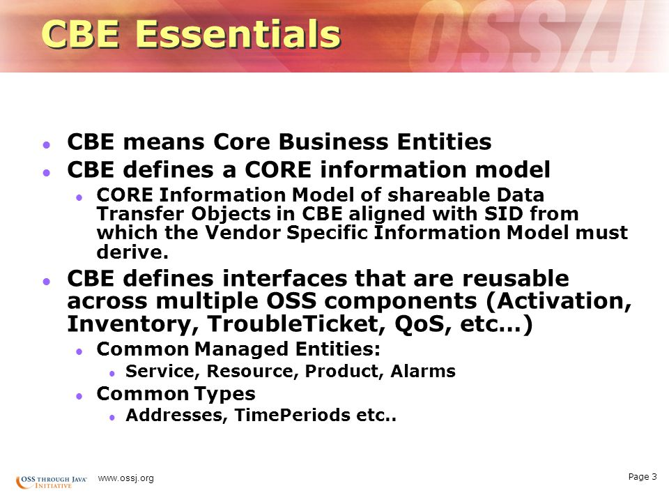 Page 3 www.ossj.org CBE Essentials CBE means Core Business Entities CBE defines a CORE information model CORE Information Model of shareable Data Transfer Objects in CBE aligned with SID from which the Vendor Specific Information Model must derive.