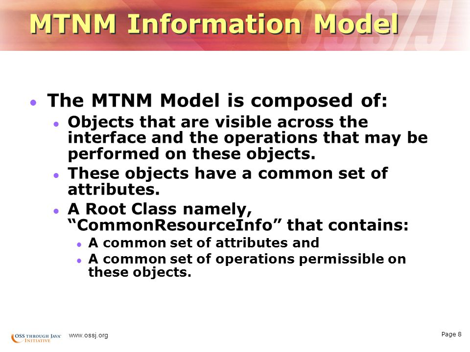 Page 8 www.ossj.org MTNM Information Model The MTNM Model is composed of: Objects that are visible across the interface and the operations that may be performed on these objects.