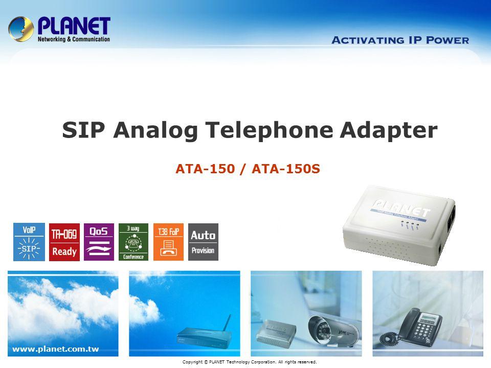 www.planet.com.tw 12 / 13 Product Comparison (ATA-150S) Item \ Model PLANET ATA-150S Linksys PAP2T Grandstream HT-386 PLANET VIP-157S Hardware Features WAN/LAN ports (RJ-45)1112 Physical Interface10 / 100 Base-TX10 Base-T 10 / 100 Base-TX FXS2222 Router/NAT/DHCP Server ---V Bridge Mode---V Voice Features SIP v2 (RFC 3261) VVVV SIP Account 2113 T.38 FoIP V-VV VAD / CNG VADVAD / CNG Codec G.7.11, G.729a/b, G.726, G.723.1 and GSM G.7.11, G.729a/b, G.726, G.723.1 G.7.11, G.729a/b, G.726, G.723.1 and iLBC G.7.11, G.729a/b, G.726, G.723.1 and GSM DTMF In-Band, Out-of-Band (RFC2833), SIP INFO Telephony Features 3-Way Conference VVVV Call Waiting VVVV STUN VVVV Outbound Proxy V-VV UPnP V--- Auto Provision / Firmware Upgrade FTP / TFTP / HTTP / HTTPs TFTP / HTTP FTP / TFTP / HTTP TR-069 V--- SNMP V--- QoS VVVV Save/Backup Config V--- PPPoE/ DHCP/ Fixed IP VVVV Management Web, Keypad, UtilityWeb, Keypad