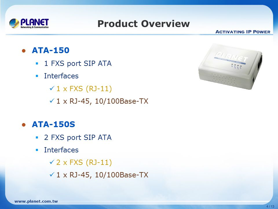 www.planet.com.tw 4 / 13 Product Overview ATA-150  1 FXS port SIP ATA  Interfaces 1 x FXS (RJ-11) 1 x RJ-45, 10/100Base-TX ATA-150S  2 FXS port SIP ATA  Interfaces 2 x FXS (RJ-11) 1 x RJ-45, 10/100Base-TX
