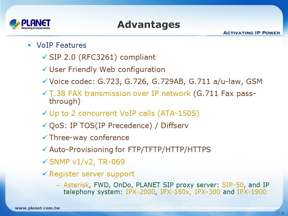 www.planet.com.tw 7 / 13 Advantages  VoIP Features SIP 2.0 (RFC3261) compliant User Friendly Web configuration Voice codec: G.723, G.726, G.729AB, G.711 a/u-law, GSM T.38 FAX transmission over IP network (G.711 Fax pass- through) Up to 2 concurrent VoIP calls (ATA-150S) QoS: IP TOS(IP Precedence) / Diffserv Three-way conference Auto-Provisioning for FTP/TFTP/HTTP/HTTPS SNMP v1/v2, TR-069 Register server support – Asterisk, FWD, OnDo, PLANET SIP proxy server: SIP-50, and IP telephony system: IPX-2000, IPX-180x, IPX-300 and IPX-1900