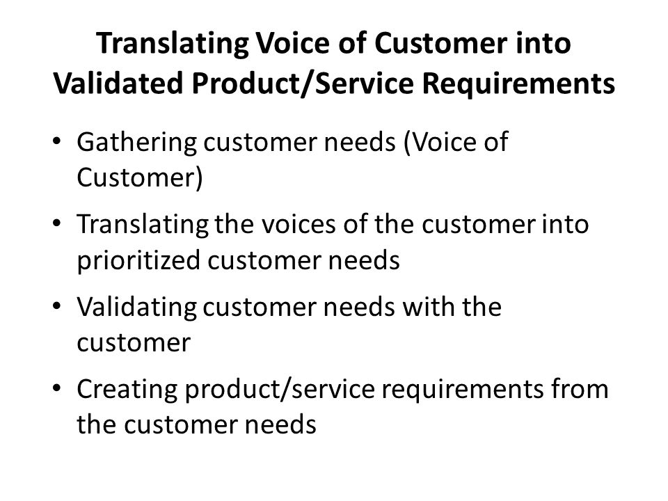 Collecting the Voice of the Customer Define the objective Determine who to contact Decide what to ask Customer Selection Matrix Interview Guide