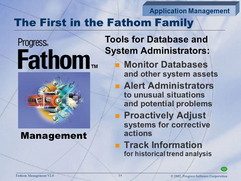 © 2002, Progress Software Corporation Fathom Management V2.0 14 The First in the Fathom Family n Monitor Databases and other system assets n Alert Administrators to unusual situations and potential problems n Proactively Adjust systems for corrective actions n Track Information for historical trend analysis Management Tools for Database and System Administrators: TM Application Management