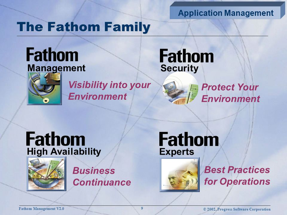 © 2002, Progress Software Corporation Fathom Management V2.0 9 The Fathom Family Application Management Management Visibility into your Environment High Availability Business Continuance Experts Best Practices for Operations Security Protect Your Environment