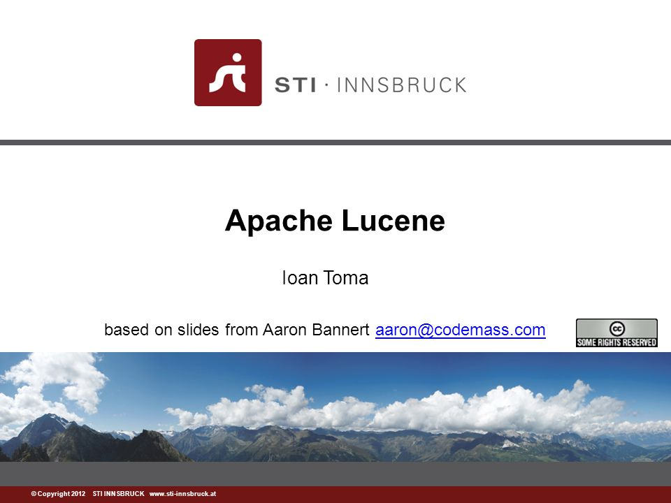 www.sti-innsbruck.at © Copyright 2012 STI INNSBRUCK www.sti-innsbruck.at Apache Lucene Ioan Toma based on slides from Aaron Bannert aaron@codemass.comaaron@codemass.com