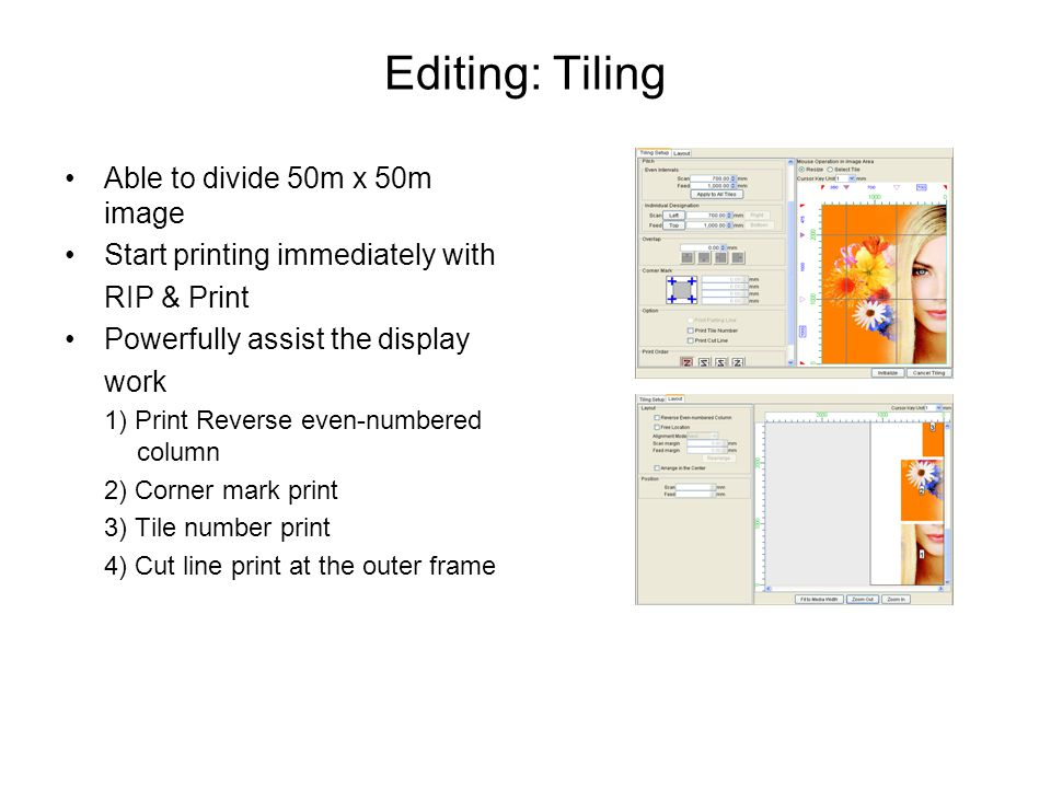 Editing: Tiling Able to divide 50m x 50m image Start printing immediately with RIP & Print Powerfully assist the display work 1) Print Reverse even-numbered column 2) Corner mark print 3) Tile number print 4) Cut line print at the outer frame