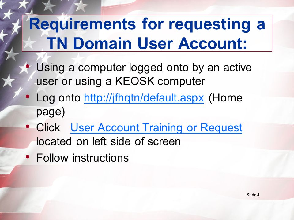 Requirements for requesting a TN Domain User Account: Using a computer logged onto by an active user or using a KEOSK computer Log onto http://jfhqtn/default.aspx (Home page)http://jfhqtn/default.aspx Click User Account Training or Request located on left side of screenUser Account Training or Request Follow instructions Slide 4