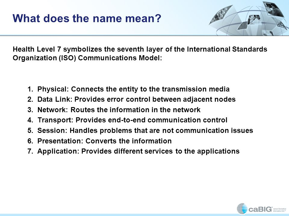 What does the name mean? Health Level 7 symbolizes the seventh layer of the International Standards Organization (ISO) Communications Model: 1. Physic