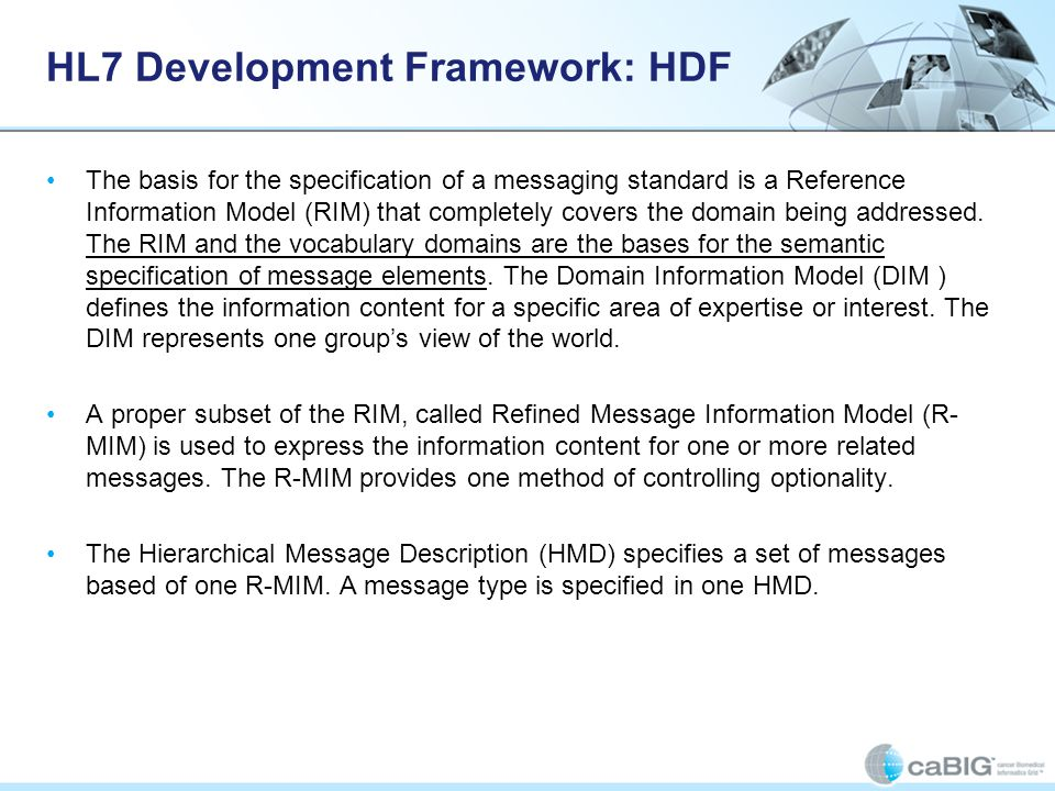 HL7 Development Framework: HDF The basis for the specification of a messaging standard is a Reference Information Model (RIM) that completely covers t