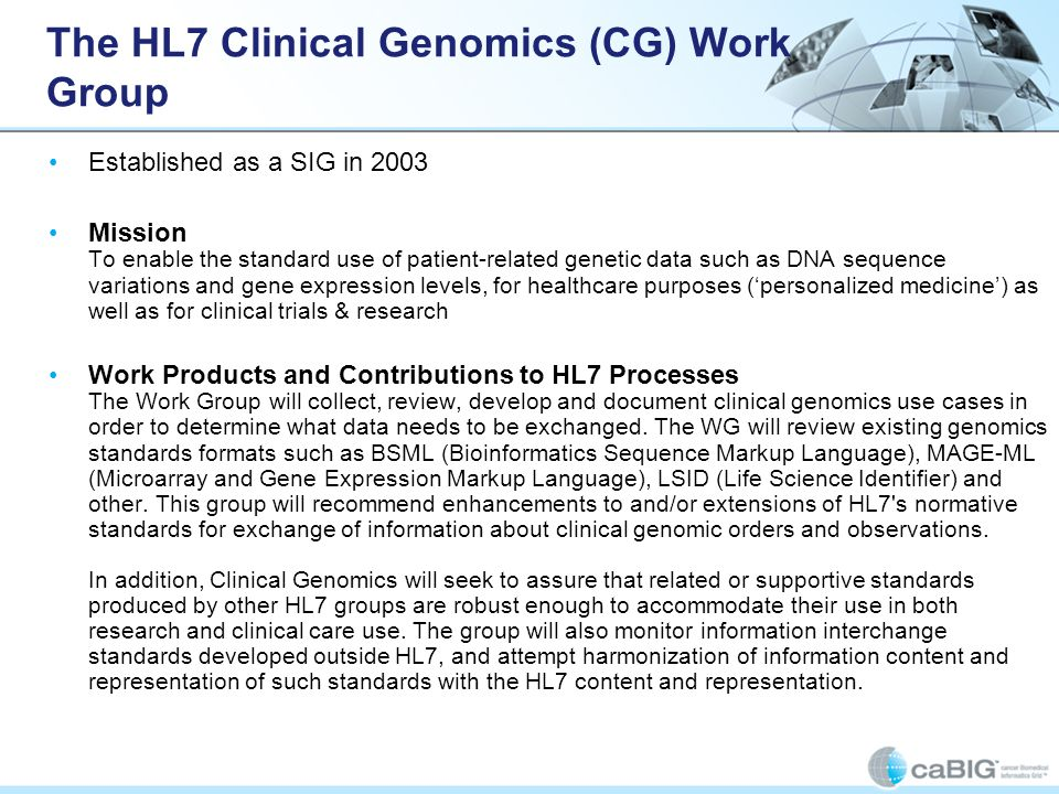 The HL7 Clinical Genomics (CG) Work Group Established as a SIG in 2003 Mission To enable the standard use of patient-related genetic data such as DNA
