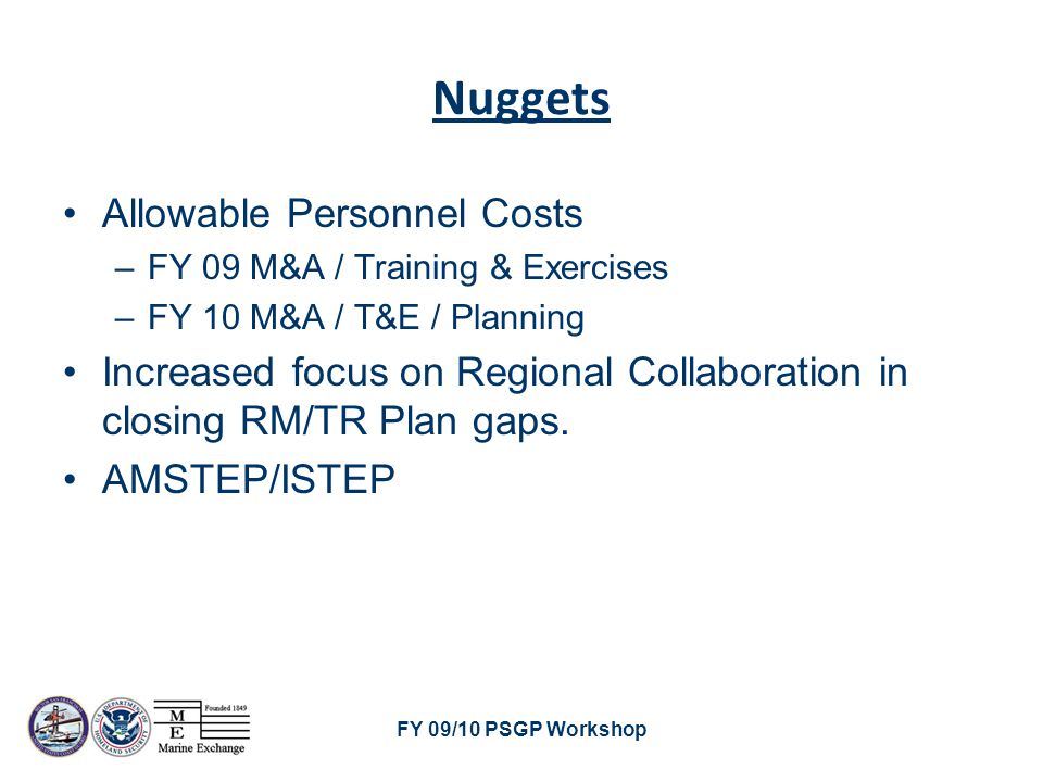 FY 09/10 PSGP Workshop Nuggets Allowable Personnel Costs –FY 09 M&A / Training & Exercises –FY 10 M&A / T&E / Planning Increased focus on Regional Collaboration in closing RM/TR Plan gaps.
