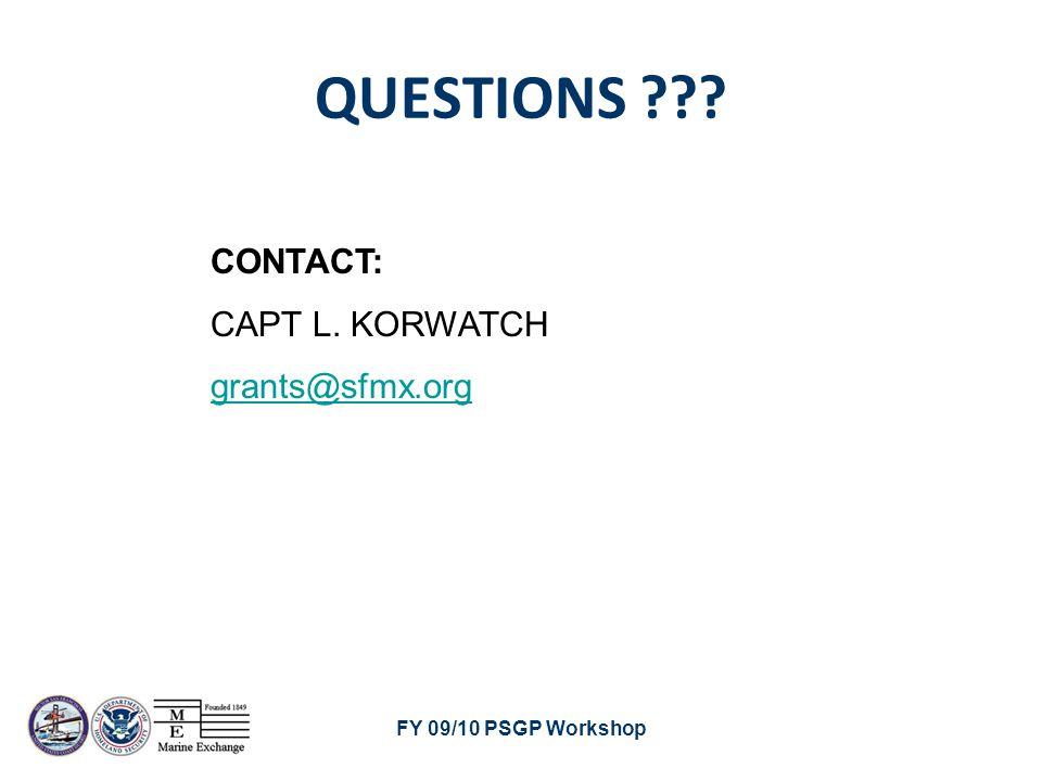 FY 09/10 PSGP Workshop QUESTIONS ??? CONTACT: CAPT L. KORWATCH grants@sfmx.org