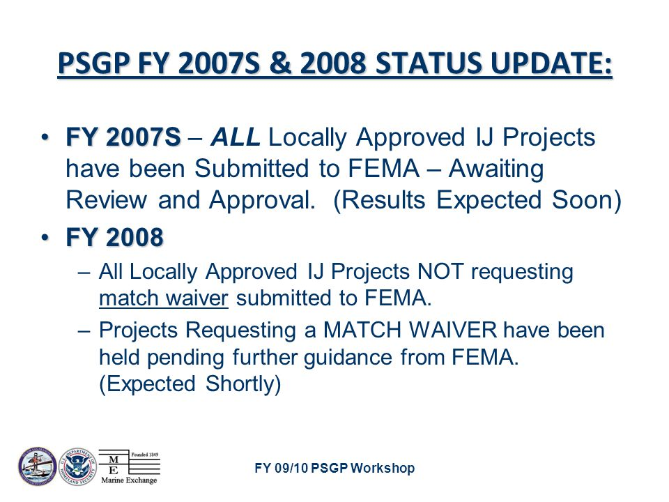FY 09/10 PSGP Workshop PSGP FY 2007S & 2008 STATUS UPDATE: FY 2007SFY 2007S – ALL Locally Approved IJ Projects have been Submitted to FEMA – Awaiting Review and Approval.