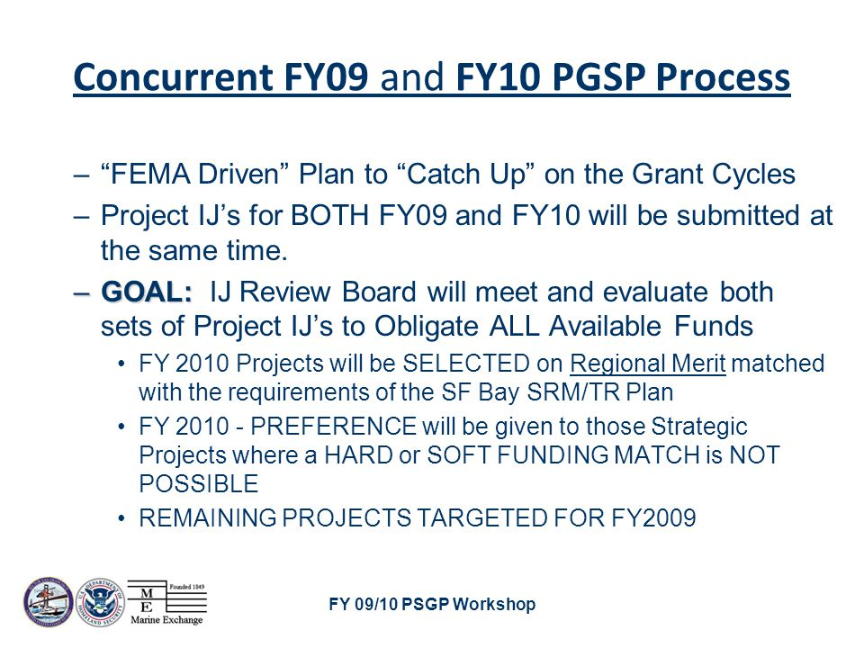 FY 09/10 PSGP Workshop FY 2009 & 2010 IJ Submission Calendar –March 12 – FORMAL IJ's DUE (grants@sfmx.org)grants@sfmx.org –March 14-16 – QA/QC Screening –March 25-26 – IJ Screening Committee Meets –March 29 – Screening Committee Results Published –April 12 – Proposed Upload to FEMA –April 19 – Final FEMA Submittal Date