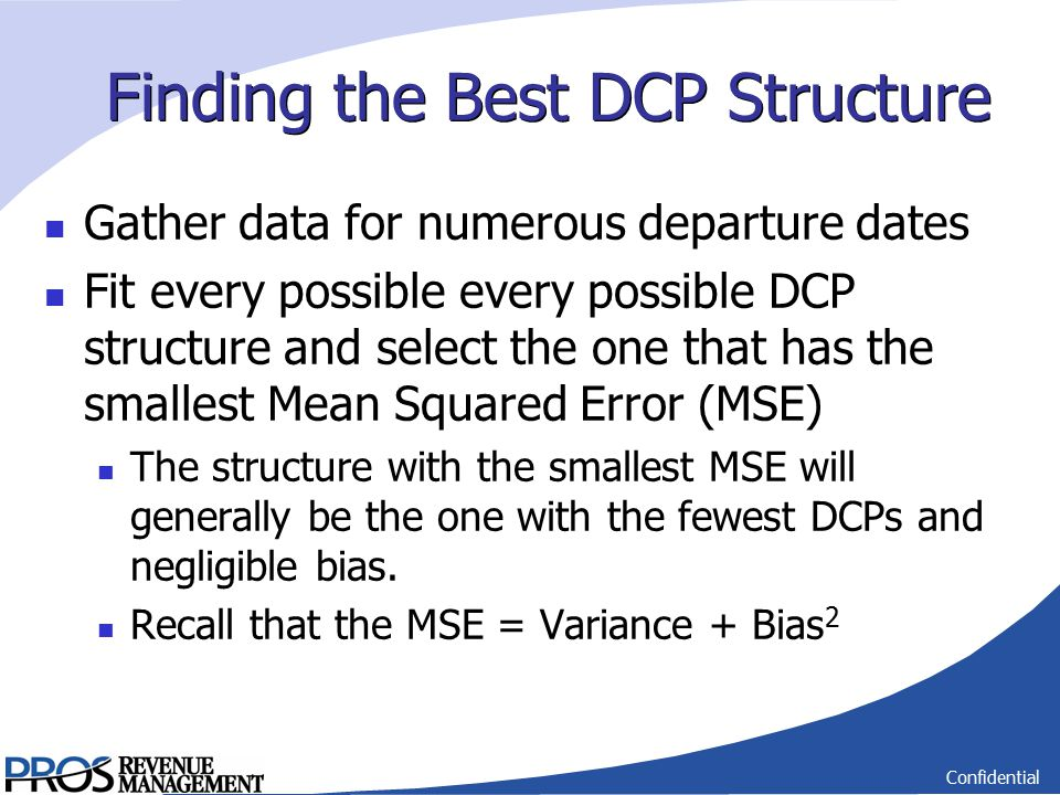 Confidential Finding the Best DCP Structure Gather data for numerous departure dates Fit every possible every possible DCP structure and select the one that has the smallest Mean Squared Error (MSE) The structure with the smallest MSE will generally be the one with the fewest DCPs and negligible bias.