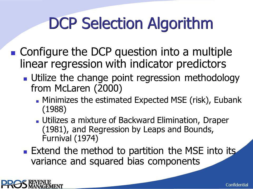 Confidential DCP Selection Algorithm Configure the DCP question into a multiple linear regression with indicator predictors Utilize the change point regression methodology from McLaren (2000) Minimizes the estimated Expected MSE (risk), Eubank (1988) Utilizes a mixture of Backward Elimination, Draper (1981), and Regression by Leaps and Bounds, Furnival (1974) Extend the method to partition the MSE into its variance and squared bias components
