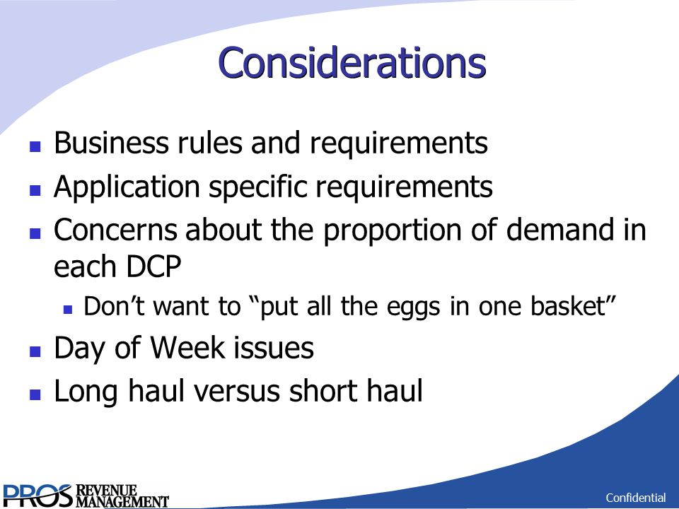 Confidential Considerations Business rules and requirements Application specific requirements Concerns about the proportion of demand in each DCP Don't want to put all the eggs in one basket Day of Week issues Long haul versus short haul