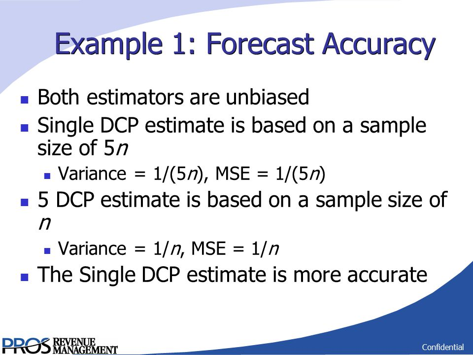 Confidential Example 1: Forecast Accuracy Both estimators are unbiased Single DCP estimate is based on a sample size of 5n Variance = 1/(5n), MSE = 1/(5n) 5 DCP estimate is based on a sample size of n Variance = 1/n, MSE = 1/n The Single DCP estimate is more accurate
