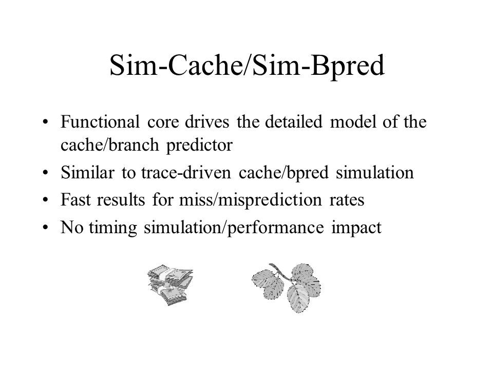 Sim-Cache/Sim-Bpred Functional core drives the detailed model of the cache/branch predictor Similar to trace-driven cache/bpred simulation Fast results for miss/misprediction rates No timing simulation/performance impact