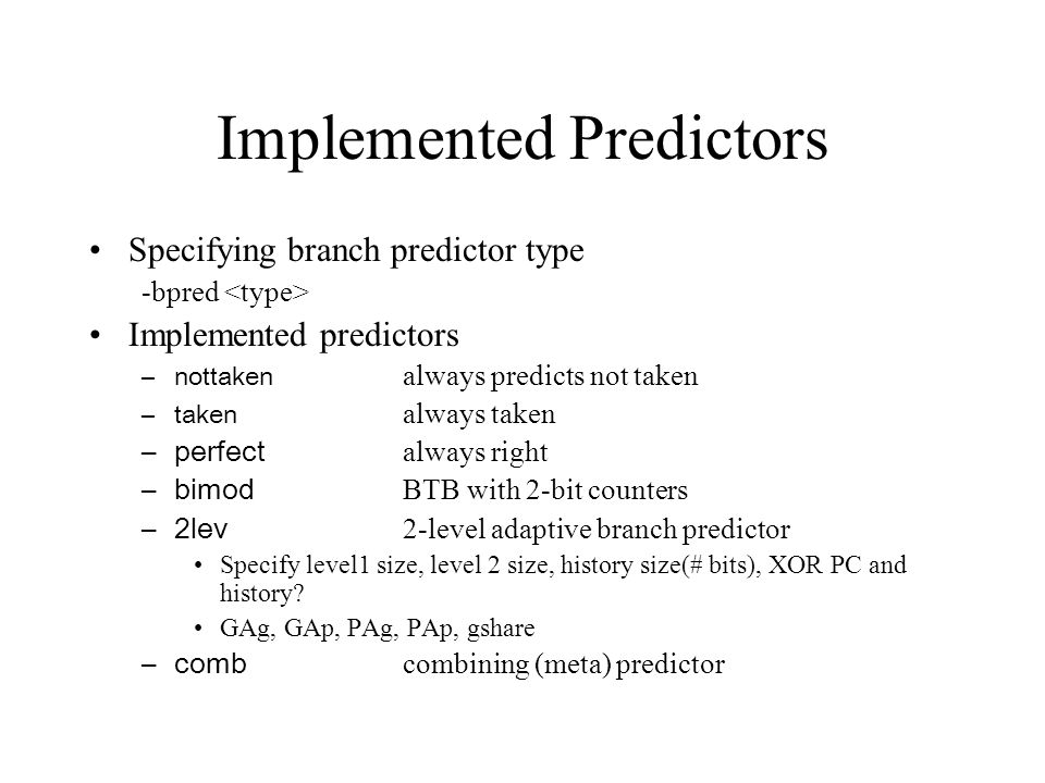 Implemented Predictors Specifying branch predictor type -bpred Implemented predictors –nottaken always predicts not taken –taken always taken –perfect always right –bimod BTB with 2-bit counters –2lev 2-level adaptive branch predictor Specify level1 size, level 2 size, history size(# bits), XOR PC and history.