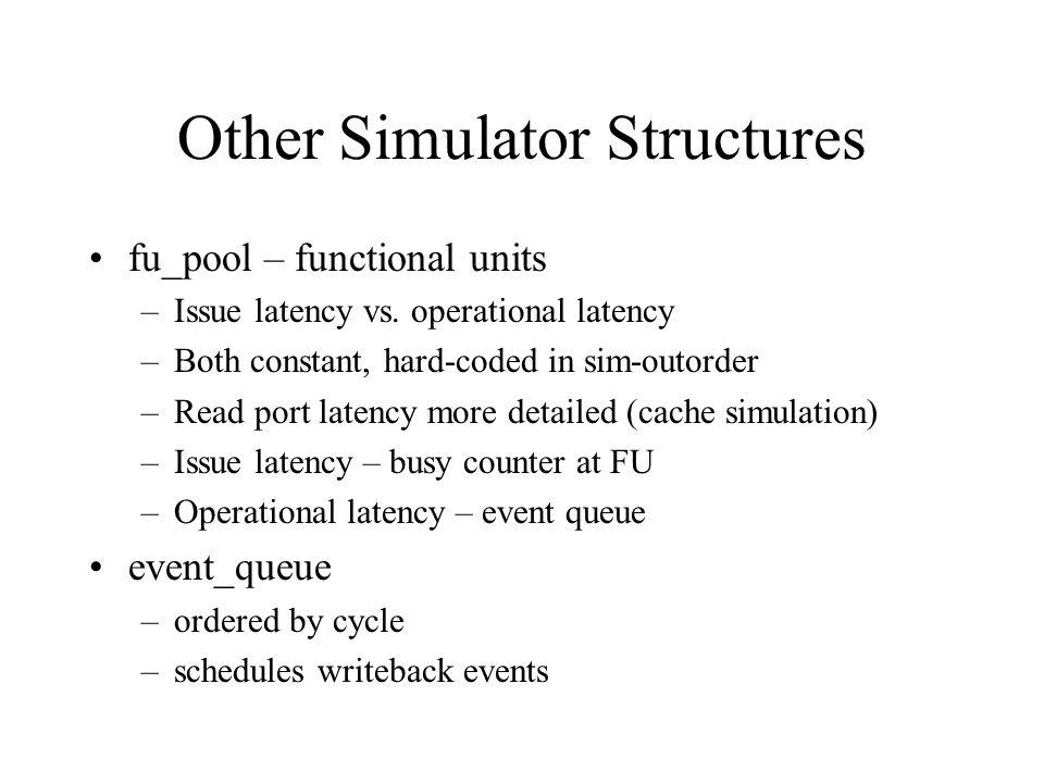 Other Simulator Structures fu_pool – functional units –Issue latency vs.